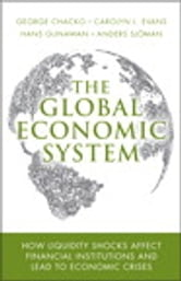 The Global Economic System - How Liquidity Shocks Affect Financial Institutions and Lead to Economic Crises ebook by George Chacko,Carolyn L. Evans,Hans Gunawan,Anders L. Sjoman
