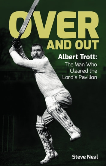 Over And Out - Albert Trott: The Man Who Cleared the Lord's Pavilion ebook by Steve Neal