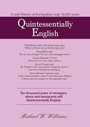 Quintessentially English, 10,000 years of immigration ebook by Williams, Michael W