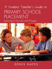 A Student Teacher's Guide to Primary School Placement - Learning to Survive and Prosper ebook by Denis Hayes