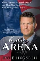 In the Arena - Good Citizens, a Great Republic, and How One Speech Can Reinvigorate America ebook by Pete Hegseth