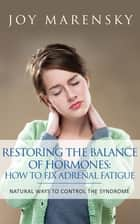 Restoring the Balance of Hormones: How to Fix Adrenal Fatigue ebook by Joy Marensky