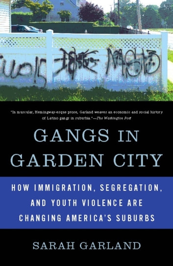 Gangs in Garden City - How Immigration, Segregation, and Youth Violence are Changing America's Suburbs ebook by Sarah Garland