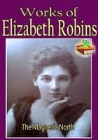 Works of Elizabeth Robins: The Magnetic North, The Messenger, My Little Sister, and More! ebook by Elizabeth Robins