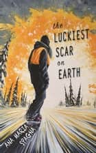 The Luckiest Scar on Earth ebook by Ana Maria Spagna