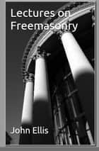 Lectures on Freemasonry ebook by John Ellis