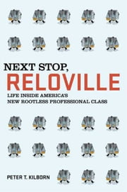 Next Stop, Reloville - Life Inside America's New Rootless Professional Class ebook by Peter T. Kilborn