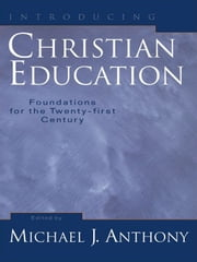 Introducing Christian Education - Foundations for the Twenty-first Century ebook by Michael J. Anthony