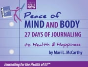 Peace of Mind and Body 27 Days of Journaling to Health & Happiness - 27 Days of Journaling to Health & Happiness ebook by Mari L. McCarthy