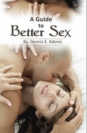 A Guide to Better Sex - A sexual improvement manual by Dennis E Adonis ebook by Dennis E Adonis
