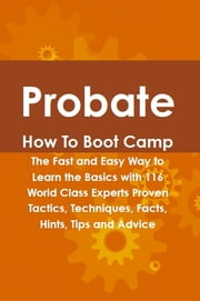 Probate How To Boot Camp: The Fast and Easy Way to Learn the Basics with 116 World Class Experts Proven Tactics, Techniques, Facts, Hints, Tips and Advice ebook by Deanna Appling