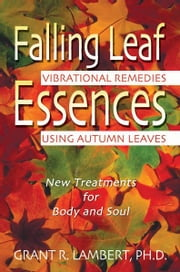 Falling Leaf Essences - Vibrational Remedies Using Autumn Leaves ebook by Grant R. Lambert, Ph.D.