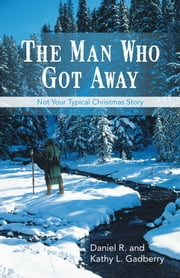 The Man Who Got Away - Not Your Typical Christmas Story ebook by Daniel R. and Kathy L. Gadberry