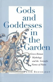 Gods and Goddesses in the Garden: Greco-Roman Mythology and the Scientific Names of Plants ebook by Bernhardt, Peter