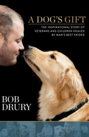 A Dog's Gift - The Inspirational Story of Veterans and Children Healed by Man's Best Friend ebook by Bob Drury