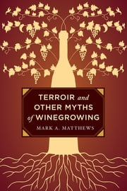 Terroir and Other Myths of Winegrowing ebook by Mark A. Matthews