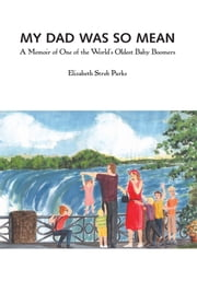 My Dad Was So Mean - A Memoir of One of the World's Oldest Baby Boomers ebook by Elizabeth Streb Parks