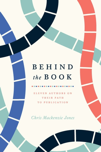 Behind the Book - Eleven Authors on Their Path to Publication ebook by Chris Mackenzie Jones