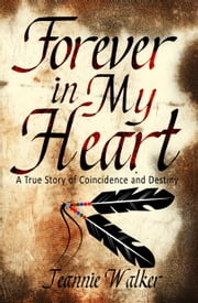 Forever in My Heart: A True Story of Coincidence and Destiny ebook by Jeannie Walker