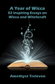 A Year of Wicca: 52 Inspiring Essays on Wicca and Witchcraft ebook by Amethyst Treleven