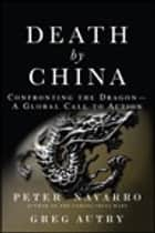 Death by China: Confronting the Dragon - A Global Call to Action ebook by Peter Navarro,Greg Autry