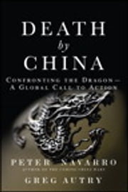 Death by China: Confronting the Dragon - A Global Call to Action - Confronting the Dragon - A Global Call to Action ebook by Peter Navarro,Greg Autry
