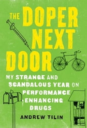 The Doper Next Door - My Strange and Scandalous Year on Performance-Enhancing Drugs ebook by Andrew  Tilin