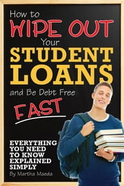 How to Wipe Out Your Student Loans and Be Debt Free Fast - Everything You Need to Know Explained Simply ebook by Martha Maeda