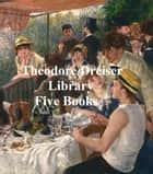 Theodore Dreiser Library: five books ebook by Dreiser, Theodore