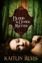 Blood and Other Matter ebook by Kaitlin Bevis