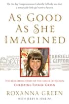 As Good as She Imagined - The Redeeming Story of the Angel of Tucson, Christina-Taylor Green ebook by Roxanna Green, Jerry B. Jenkins