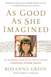 As Good as She Imagined - The Redeeming Story of the Angel of Tucson, Christina-Taylor Green ebook by Roxanna Green