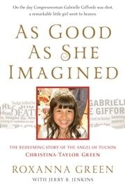 As Good as She Imagined - The Redeeming Story of the Angel of Tucson, Christina-Taylor Green ebook by Roxanna Green,Jerry B. Jenkins