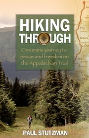 Hiking Through - One Man's Journey to Peace and Freedom on the Appalachian Trail ebook by Paul Stutzman