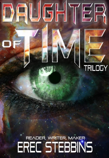 Daughter of Time Trilogy: Reader, Writer, Maker - Daughter of Time ebook by Erec Stebbins