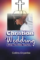 Christian Wedding: What the Bible Teaches ebook by Collins Enyeribe