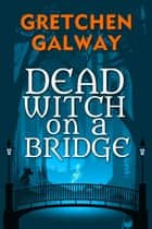 Dead Witch on a Bridge 電子書 by Gretchen Galway