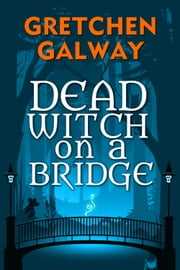 Dead Witch on a Bridge ebook by Gretchen Galway