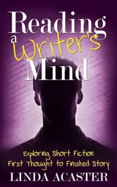 Reading a Writer's Mind: Exploring Short Fiction - First Thought to Finished Story ebook by Linda Acaster