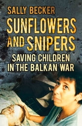 Sunflowers and Snipers - Saving Children in the Balkan War ebook by Sally Becker