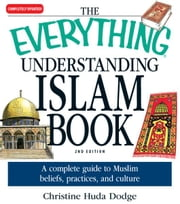 The Everything Understanding Islam Book: A complete guide to Muslim beliefs, practices, and culture ebook by Christine Huda Dodge