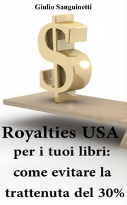 Royalties USA per i tuoi libri: Come evitare la trattenuta del 30% ebook by Giulio Sanguinetti