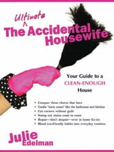 The Ultimate Accidental Housewife - Your Guide to a Clean-Enough House ebook by Julie Edelman