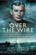 Over the Wire - A POW's Escape Story from the Second World War ebook by