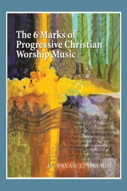 The 6 Marks of Progressive Christian Worship Music ebook by Bryan J. Sirchio