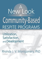 A New Look at Community-Based Respite Programs - Utilization, Satisfaction, and Development ebook by Rhonda J.V. Montgomery