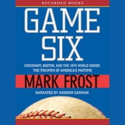 Game Six - Cincinnati, Boston, and the 1975 World Series: The Triumph of America's Pastime audiobook by Mark Frost