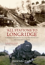 All Stations to Longridge - A History of the Preston to Longridge Branch Line and Associated Railways ebook by David John Hindle