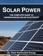 Solar Power - The Complete Guide to Understanding Solar Electricity ebook by State Renewable Energy