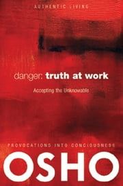 Danger: Truth at Work - The Courage to Accept the Unknowable ebook by Osho